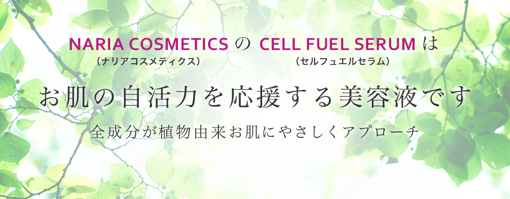 NARIA COSMETICS(ナリアコスメティクス)の CELL FUEL SERUM(セル フュエル セラム)はお肌の自活力を応援する美容液です 全成分が植物由来お肌にやさしくアプローチ